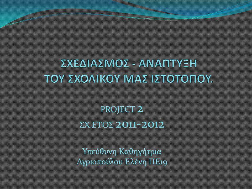 PROJECT 2 ΣΧ.ΕΤΟΣ 2011-2012 Υπεύθυνη Καθηγήτρια Αγριοπούλου Ελένη ΠΕ19