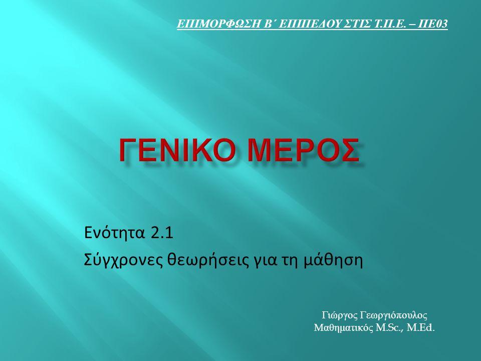 Ενότητα 2.1 Σύγχρονες θεωρήσεις για τη μάθηση ΕΠΙΜΟΡΦΩΣΗ Β΄ ΕΠΙΠΕΔΟΥ ΣΤΙΣ Τ. Π. Ε. – ΠΕ 03 Γιώργος Γεωργιόπουλος Μαθηματικός M.Sc., M.Ed.