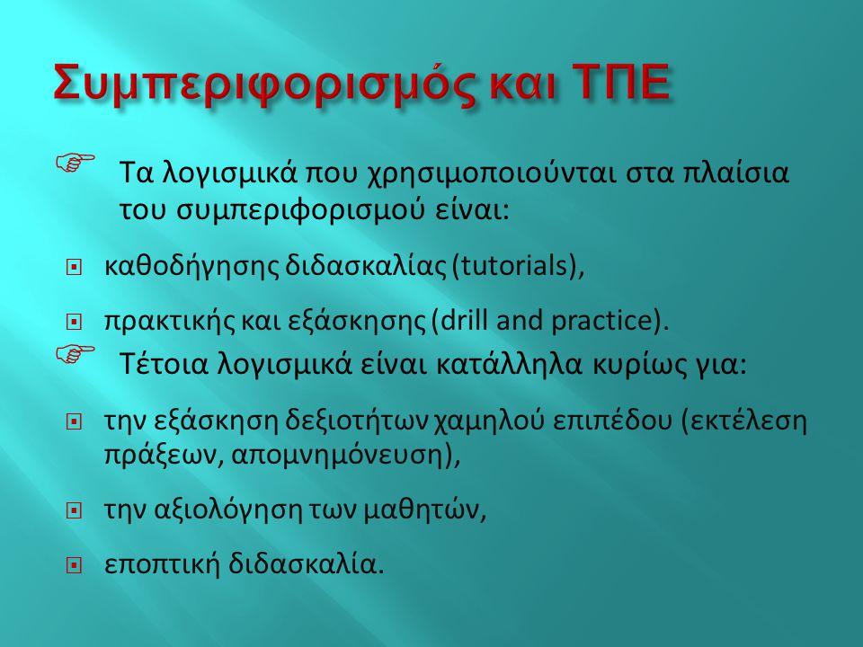  Τα λογισμικά που χρησιμοποιούνται στα πλαίσια του συμπεριφορισμού είναι:  καθοδήγησης διδασκαλίας (tutorials),  πρακτικής και εξάσκησης (drill and