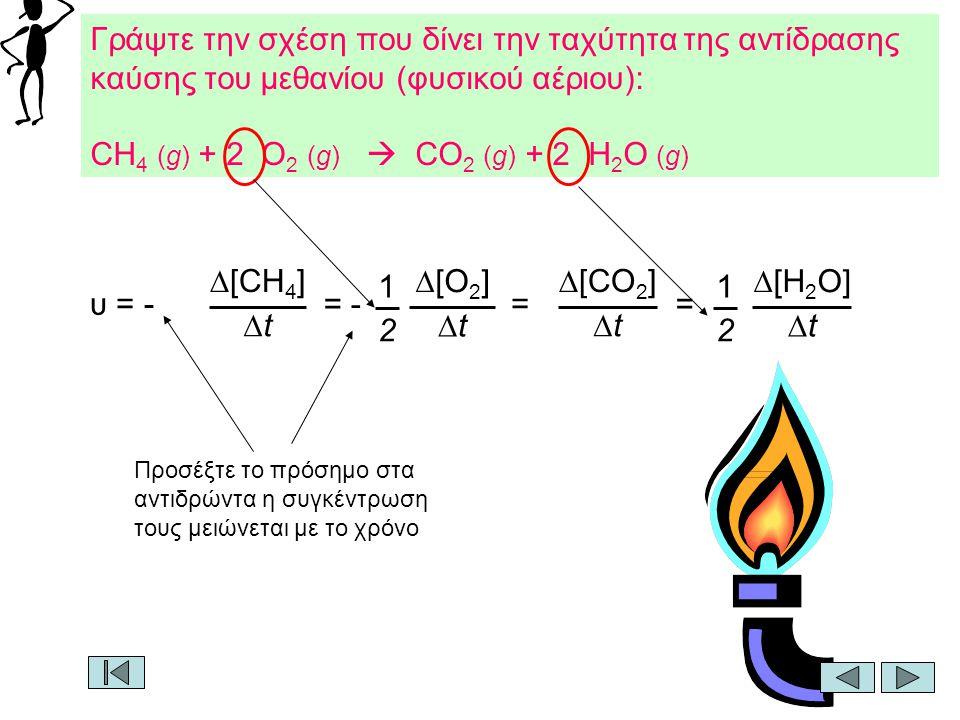Γράψτε την σχέση που δίνει την ταχύτητα της αντίδρασης καύσης του μεθανίου (φυσικού αέριου): CH 4 (g) + 2 O 2 (g)  CO 2 (g) + 2 H 2 O (g) υ = -  [CH