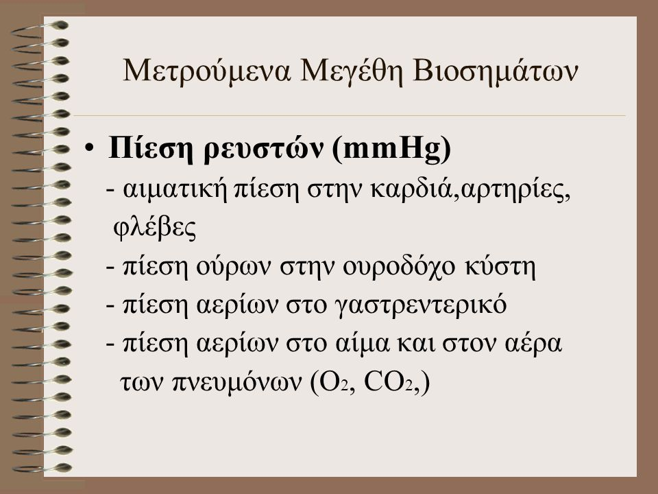 Πίεση ρευστών (mmHg) - αιματική πίεση στην καρδιά,αρτηρίες, φλέβες - πίεση ούρων στην ουροδόχο κύστη - πίεση αερίων στο γαστρεντερικό - πίεση αερίων στο αίμα και στον αέρα των πνευμόνων (O 2, CO 2,) Μετρούμενα Μεγέθη Βιοσημάτων