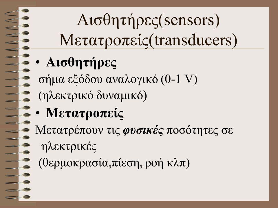 Αισθητήρες σήμα εξόδου αναλογικό (0-1 V) (ηλεκτρικό δυναμικό) Μετατροπείς Μετατρέπουν τις φυσικές ποσότητες σε ηλεκτρικές (θερμοκρασία,πίεση, ροή κλπ) Αισθητήρες(sensors) Μετατροπείς(transducers)
