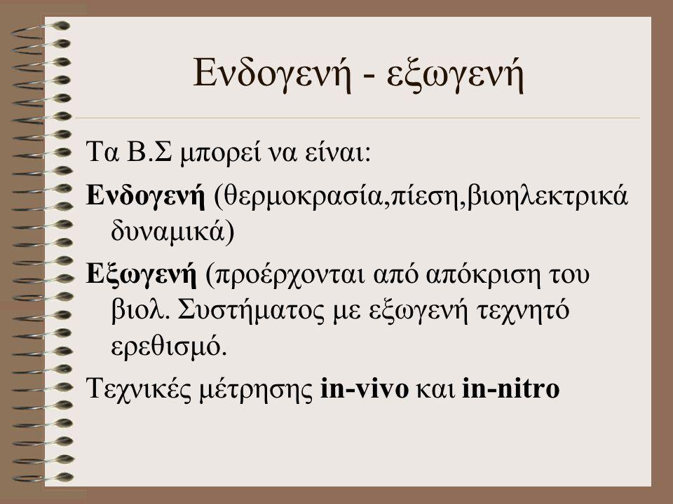 Ενδογενή - εξωγενή Τα Β.Σ μπορεί να είναι: Ενδογενή (θερμοκρασία,πίεση,βιοηλεκτρικά δυναμικά) Εξωγενή (προέρχονται από απόκριση του βιολ.