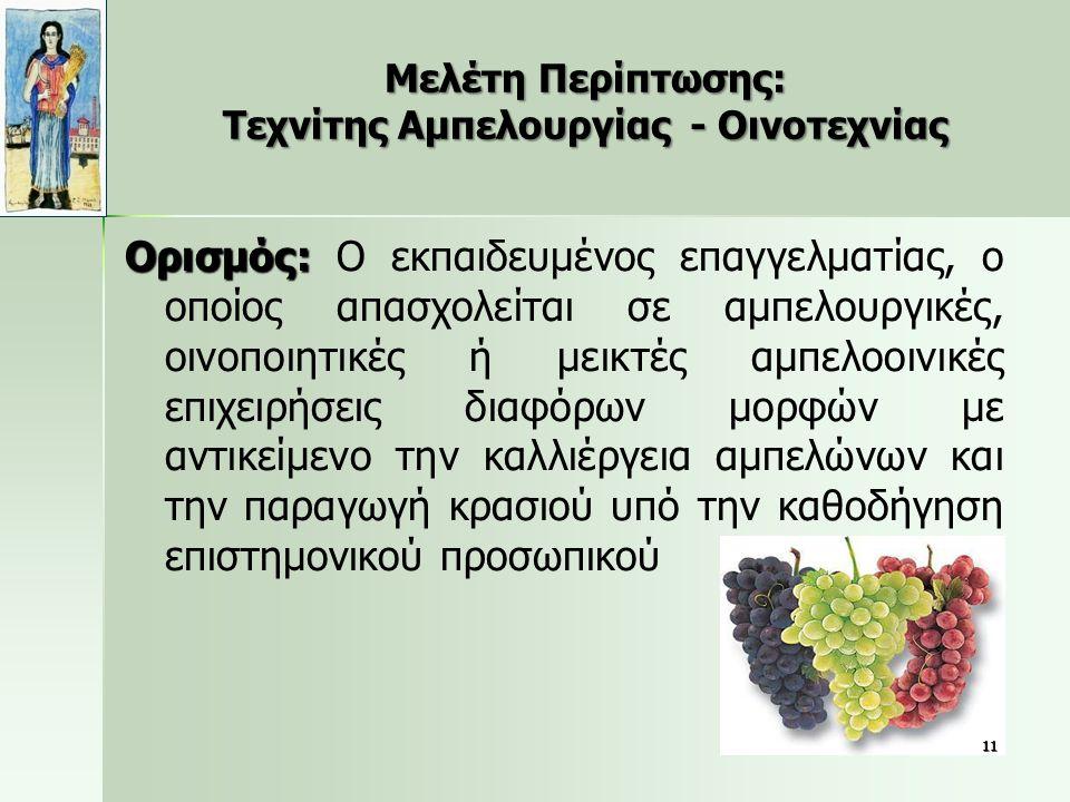 Μελέτη Περίπτωσης: Τεχνίτης Αμπελουργίας - Οινοτεχνίας Ορισμός: Ορισμός: Ο εκπαιδευμένος επαγγελματίας, ο οποίος απασχολείται σε αμπελουργικές, οινοποιητικές ή μεικτές αμπελοοινικές επιχειρήσεις διαφόρων μορφών με αντικείμενο την καλλιέργεια αμπελώνων και την παραγωγή κρασιού υπό την καθοδήγηση επιστημονικού προσωπικού 11