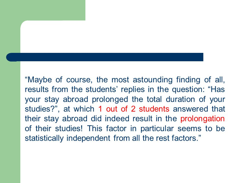 Maybe of course, the most astounding finding of all, results from the students' replies in the question: Has your stay abroad prolonged the total duration of your studies? , at which 1 out of 2 students answered that their stay abroad did indeed result in the prolongation of their studies.