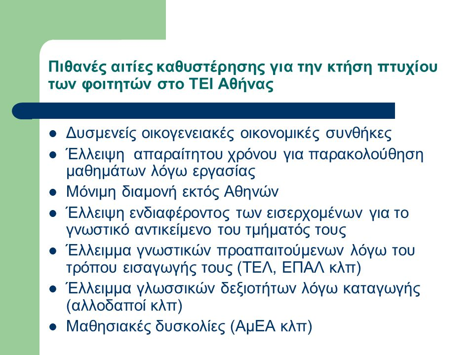 Πιθανές αιτίες καθυστέρησης για την κτήση πτυχίου των φοιτητών στο ΤΕΙ Αθήνας Σπουδές στο εξωτερικό μέσω του προγράμματος Erasmus λόγω της διαφοροποίησης των προγραμμάτων σπουδών Δυσλειτουργία στη ροή των σπουδών τους λόγω αλλαγών των προγραμμάτων σπουδών Ύπαρξη μεμονωμένων μελών εκπαιδευτικού προσωπικού που συστηματικά αξιολογούν τους φοιτητές με δυσανάλογα αυξημένου βαθμού δυσκολίας κριτήρια Έλλειψη κανονιστικού πλαισίου αποθάρρυνσης επιμήκυνσης του χρόνου σπουδών