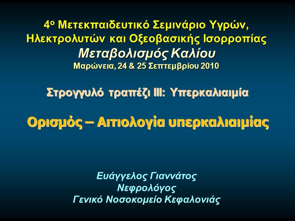4 ο Μετεκπαιδευτικό Σεμινάριο Υγρών, Ηλεκτρολυτών και Οξεοβασικής Ισορροπίας Μεταβολισμός Καλίου Μαρώνεια, 24 & 25 Σεπτεμβρίου 2010 Στρογγυλό τραπέζι ΙΙΙ: Υπερκαλιαιμία Ορισμός – Αιτιολογία υπερκαλιαιμίας Στρογγυλό τραπέζι ΙΙΙ: Υπερκαλιαιμία Ορισμός – Αιτιολογία υπερκαλιαιμίας Ευάγγελος Γιαννάτος Νεφρολόγος Γενικό Νοσοκομείο Κεφαλονιάς