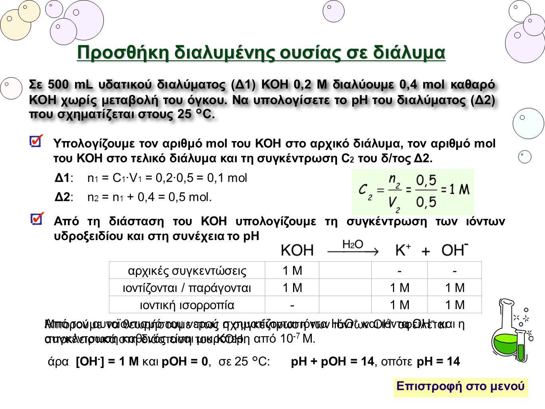 Προσθήκη διαλυμένης ουσίας σε διάλυμα Δ1: n 1 = C 1 ·V 1 = 0,2·0,5 = 0,1 mol Δ2: n 2 = n 1 + 0,4 = 0,5 mol. Σε 500 mL υδατικού διαλύματος (Δ1) ΚΟΗ 0,2