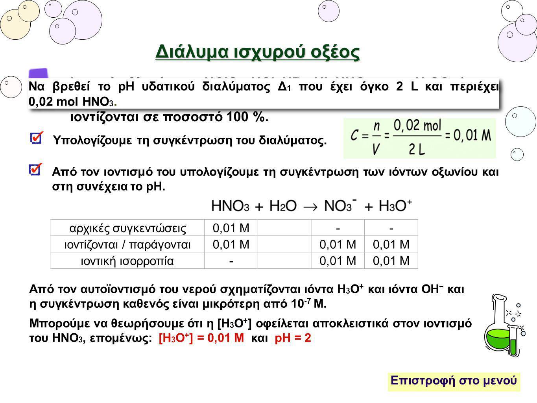 Διάλυμα ισχυρού οξέος Ισχυρά οξέα είναι το HClO 4, HCl, HBr, HI, HNO 3 και το H 2 SO 4 (στο α΄ στάδιο). Έχουν πολύ μεγάλο βαθμό ιοντισμού, θεωρούμε ότ