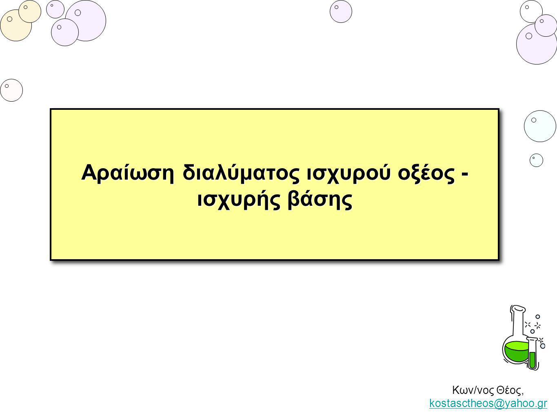 Κων/νος Θέος, kostasctheos@yahoo.gr kostasctheos@yahoo.gr Αραίωση διαλύματος ισχυρού ηλεκτρολύτη Όταν αραιώνουμε ένα διάλυμα: - η ποσότητα της διαλυμένης ουσίας δεν μεταβάλλεται - η συγκέντρωση του διαλύματος μειώνεται - το pH του διαλύματος μεταβάλλεται - τα όξινα διαλύματα γίνονται λιγότερο όξινα (το pH τους αυξάνεται) - τα βασικά διαλύματα γίνονται λιγότερο βασικά (το pH τους μειώνεται).