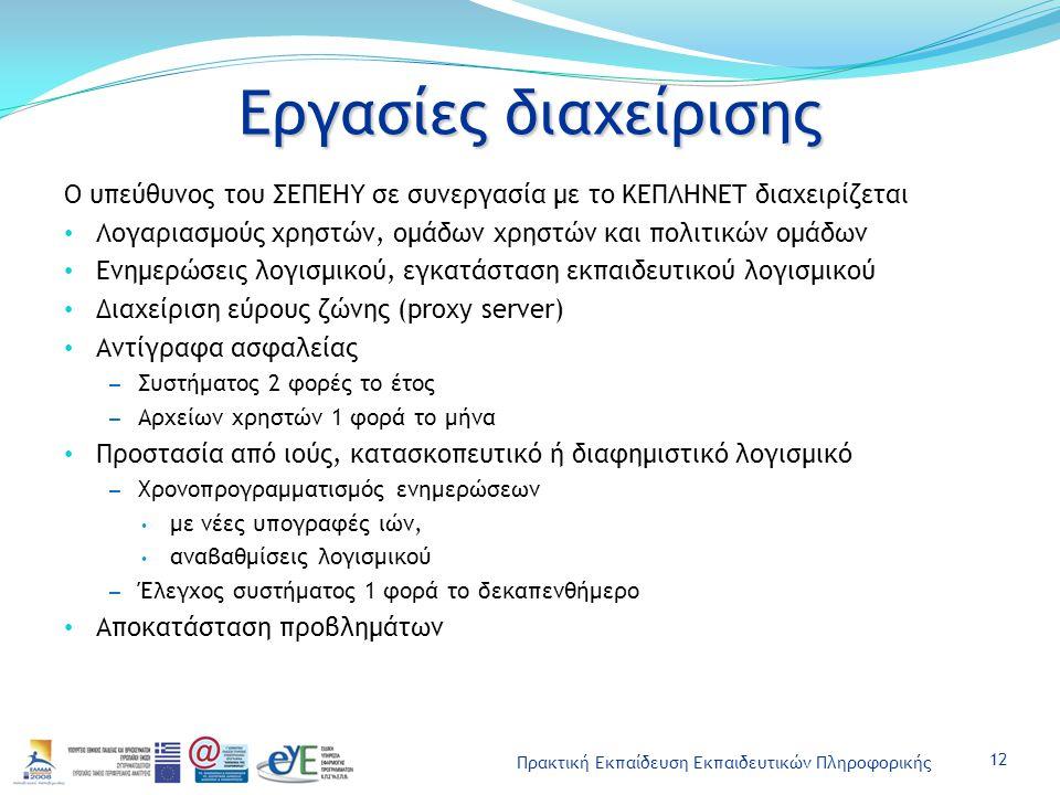 Πρακτική Εκπαίδευση Εκπαιδευτικών Πληροφορικής Εργασίες διαχείρισης Ο υπεύθυνος του ΣΕΠΕΗΥ σε συνεργασία με το ΚΕΠΛΗΝΕΤ διαχειρίζεται Λογαριασμούς χρηστών, ομάδων χρηστών και πολιτικών ομάδων Ενημερώσεις λογισμικού, εγκατάσταση εκπαιδευτικού λογισμικού Διαχείριση εύρους ζώνης (proxy server) Αντίγραφα ασφαλείας – Συστήματος 2 φορές το έτος – Αρχείων χρηστών 1 φορά το μήνα Προστασία από ιούς, κατασκοπευτικό ή διαφημιστικό λογισμικό – Χρονοπρογραμματισμός ενημερώσεων με νέες υπογραφές ιών, αναβαθμίσεις λογισμικού – Έλεγχος συστήματος 1 φορά το δεκαπενθήμερο Αποκατάσταση προβλημάτων 12