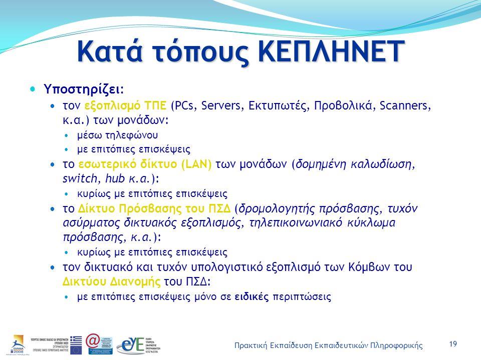 Πρακτική Εκπαίδευση Εκπαιδευτικών Πληροφορικής Κατά τόπους ΚΕΠΛΗΝΕΤ Υποστηρίζει: τον εξοπλισμό ΤΠΕ (PCs, Servers, Εκτυπωτές, Προβολικά, Scanners, κ.α.) των μονάδων: μέσω τηλεφώνου με επιτόπιες επισκέψεις το εσωτερικό δίκτυο (LAN) των μονάδων (δομημένη καλωδίωση, switch, hub κ.α.): κυρίως με επιτόπιες επισκέψεις το Δίκτυο Πρόσβασης του ΠΣΔ (δρομολογητής πρόσβασης, τυχόν ασύρματος δικτυακός εξοπλισμός, τηλεπικοινωνιακό κύκλωμα πρόσβασης, κ.α.): κυρίως με επιτόπιες επισκέψεις τον δικτυακό και τυχόν υπολογιστικό εξοπλισμό των Κόμβων του Δικτύου Διανομής του ΠΣΔ: με επιτόπιες επισκέψεις μόνο σε ειδικές περιπτώσεις 19