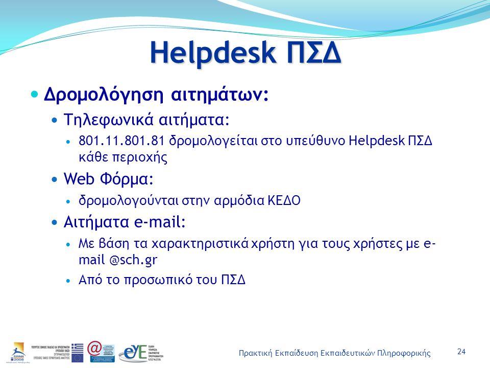 Πρακτική Εκπαίδευση Εκπαιδευτικών Πληροφορικής Helpdesk ΠΣΔ Δρομολόγηση αιτημάτων: Τηλεφωνικά αιτήματα: 801.11.801.81 δρομολογείται στο υπεύθυνο Helpdesk ΠΣΔ κάθε περιοχής Web Φόρμα: δρομολογούνται στην αρμόδια ΚΕΔΟ Αιτήματα e-mail: Με βάση τα χαρακτηριστικά χρήστη για τους χρήστες με e- mail @sch.gr Από το προσωπικό του ΠΣΔ 24