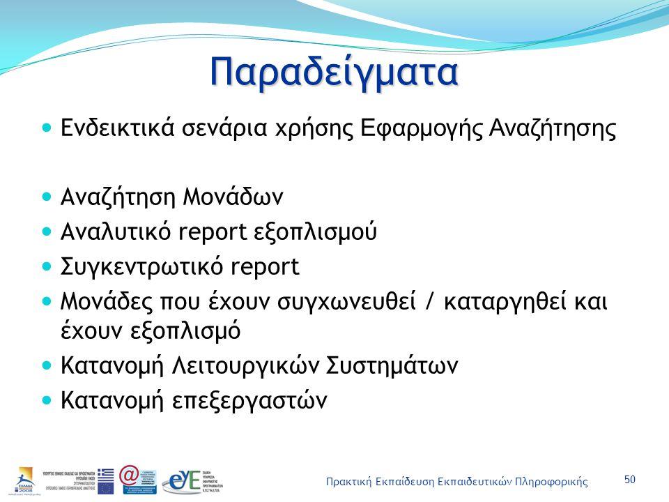 Πρακτική Εκπαίδευση Εκπαιδευτικών Πληροφορικής Παραδείγματα Ενδεικτικά σενάρια χρήσης Εφαρμογής Αναζήτησης Αναζήτηση Μονάδων Αναλυτικό report εξοπλισμού Συγκεντρωτικό report Μονάδες που έχουν συγχωνευθεί / καταργηθεί και έχουν εξοπλισμό Κατανομή Λειτουργικών Συστημάτων Κατανομή επεξεργαστών 50