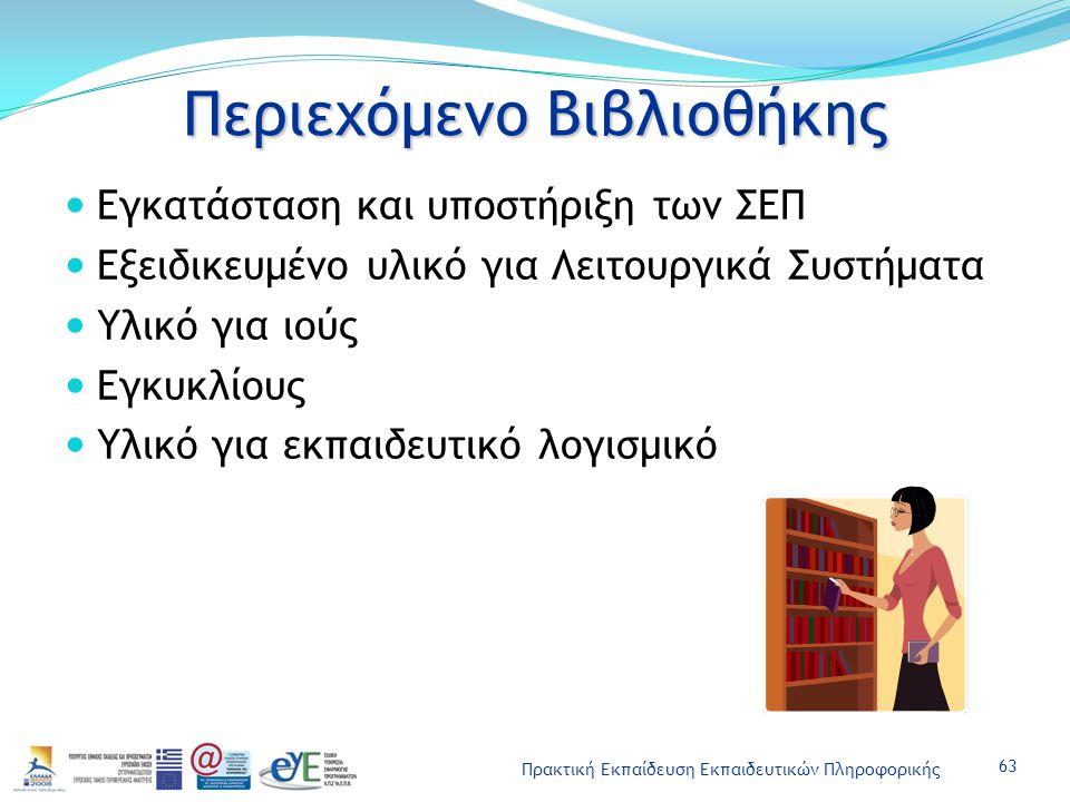 Πρακτική Εκπαίδευση Εκπαιδευτικών Πληροφορικής Περιεχόμενο Βιβλιοθήκης Εγκατάσταση και υποστήριξη των ΣΕΠ Εξειδικευμένο υλικό για Λειτουργικά Συστήματα Υλικό για ιούς Εγκυκλίους Υλικό για εκπαιδευτικό λογισμικό 63