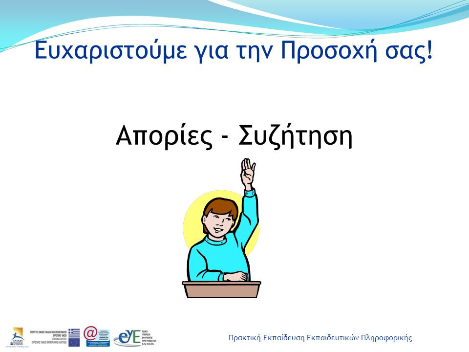 Πρακτική Εκπαίδευση Εκπαιδευτικών Πληροφορικής Ευχαριστούμε για την Προσοχή σας! Απορίες - Συζήτηση