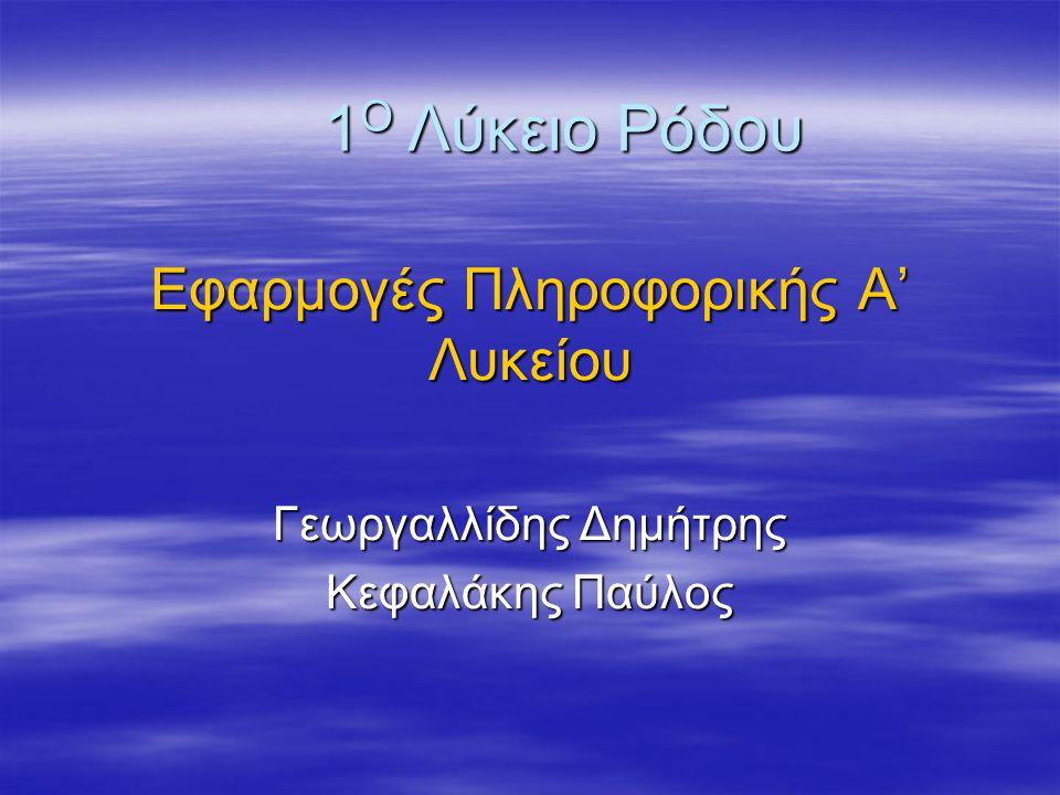 Εφαρμογές Πληροφορικής A' Λυκείου Γεωργαλλίδης Δημήτρης Κεφαλάκης Παύλος 1 Ο Λύκειο Ρόδου
