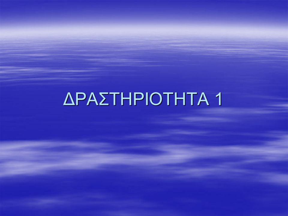 ΔΡΑΣΤΗΡΙΟΤΗΤΑ 1