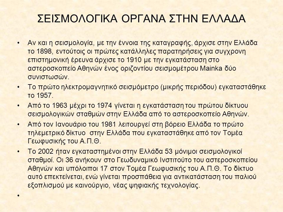ΣΕΙΣΜΟΛΟΓΙΚΑ ΟΡΓΑΝΑ ΣΤΗΝ ΕΛΛΑΔΑ Αν και η σεισμολογία, με την έννοια της καταγραφής, άρχισε στην Ελλάδα το 1898, εντούτοις οι πρώτες κατάλληλες παρατηρ