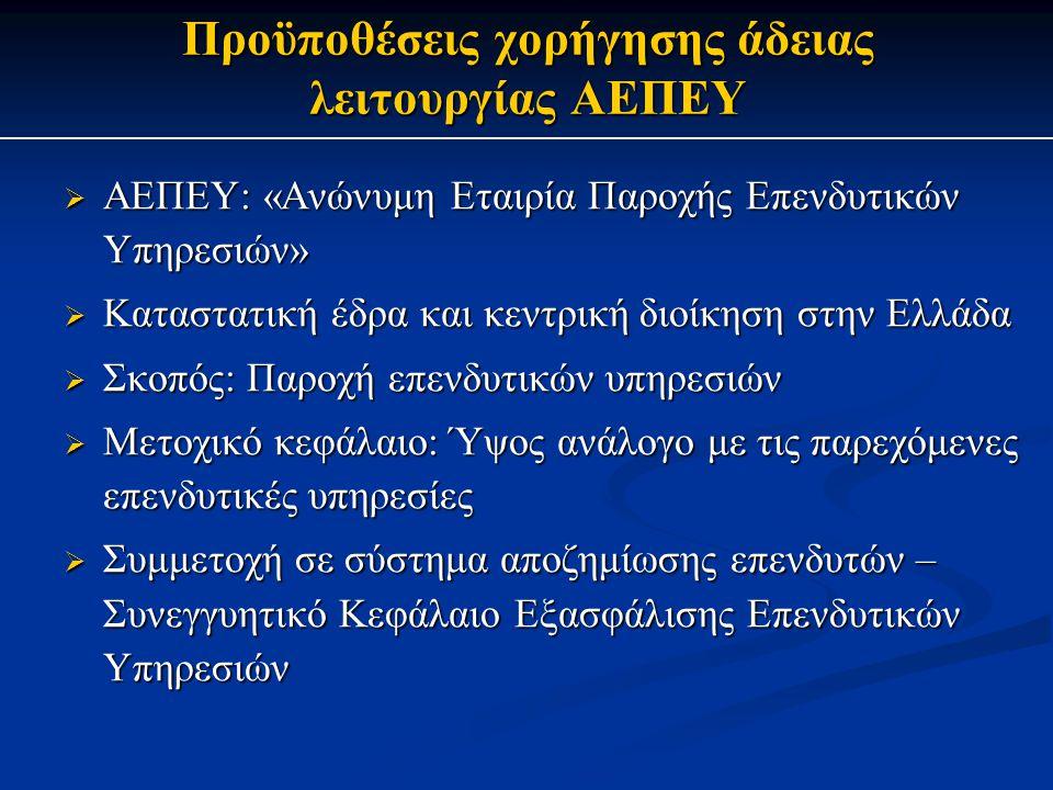 Προϋποθέσεις χορήγησης άδειας λειτουργίας ΑΕΠΕΥ  ΑΕΠΕΥ: «Ανώνυμη Εταιρία Παροχής Επενδυτικών Υπηρεσιών»  Καταστατική έδρα και κεντρική διοίκηση στην Ελλάδα  Σκοπός: Παροχή επενδυτικών υπηρεσιών  Μετοχικό κεφάλαιο: Ύψος ανάλογο με τις παρεχόμενες επενδυτικές υπηρεσίες  Συμμετοχή σε σύστημα αποζημίωσης επενδυτών – Συνεγγυητικό Κεφάλαιο Εξασφάλισης Επενδυτικών Υπηρεσιών
