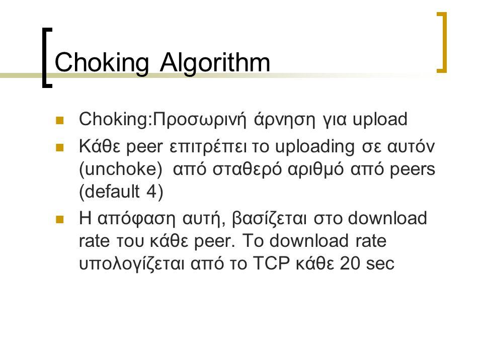 Choking Algorithm Choking:Προσωρινή άρνηση για upload Κάθε peer επιτρέπει το uploading σε αυτόν (unchoke) από σταθερό αριθμό από peers (default 4) Η α