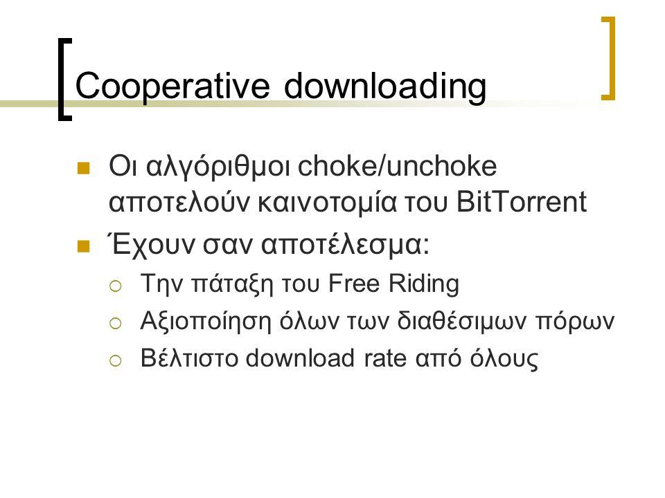 Cooperative downloading Οι αλγόριθμοι choke/unchoke αποτελούν καινοτομία του BitTorrent Έχουν σαν αποτέλεσμα:  Την πάταξη του Free Riding  Αξιοποίησ