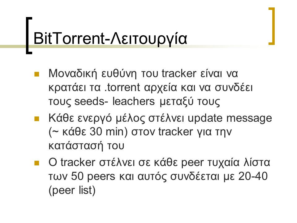 BitTorrent-Λειτουργία Μοναδική ευθύνη του tracker είναι να κρατάει τα.torrent αρχεία και να συνδέει τους seeds- leachers μεταξύ τους Κάθε ενεργό μέλος