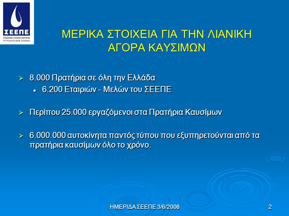 ΜΕΡΙΚΑ ΣΤΟΙΧΕΙΑ ΓΙΑ ΤΗΝ ΛΙΑΝΙΚΗ ΑΓΟΡΑ ΚΑΥΣΙΜΩΝ  8.000 Πρατήρια σε όλη την Ελλάδα 6.200 Εταιριών - Μελών του ΣΕΕΠΕ 6.200 Εταιριών - Μελών του ΣΕΕΠΕ  Περίπου 25.000 εργαζόμενοι στα Πρατήρια Καυσίμων  6.000.000 αυτοκίνητα παντός τύπου που εξυπηρετούνται από τα πρατήρια καυσίμων όλο το χρόνο.