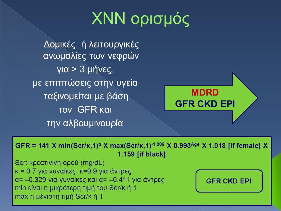 ΧΝΝ ορισμός Δομικές ή λειτουργικές ανωμαλίες των νεφρών για > 3 μήνες, με επιπτώσεις στην υγεία ταξινομείται με βάση τον GFR και την αλβουμινουρία MDRD GFR CKD EPI GFR = 141 X min(Scr/κ,1) α X max(Scr/κ,1) -1.209 X 0.993 Age X 1.018 [if female] X 1.159 [if black] Scr: κρεατινίνη ορού (mg/dL) κ = 0.7 για γυναίκες κ=0.9 για άντρες α= –0.329 για γυναίκες και α= –0.411 για άντρες min είναι η μικρότερη τιμή του Scr/κ ή 1 max η μέγιστη τιμή Scr/κ ή 1 GFR CKD EPI