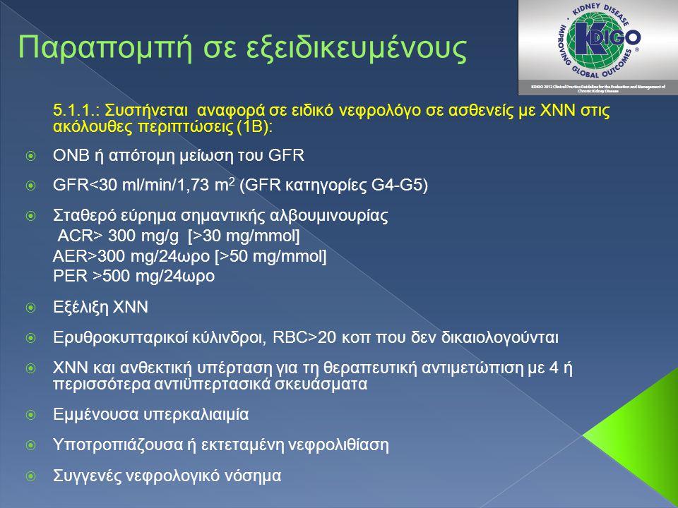 5.1.1.: Συστήνεται αναφορά σε ειδικό νεφρολόγο σε ασθενείς με ΧΝΝ στις ακόλουθες περιπτώσεις (1Β):  ΟΝΒ ή απότομη μείωση του GFR  GFR<30 ml/min/1,73