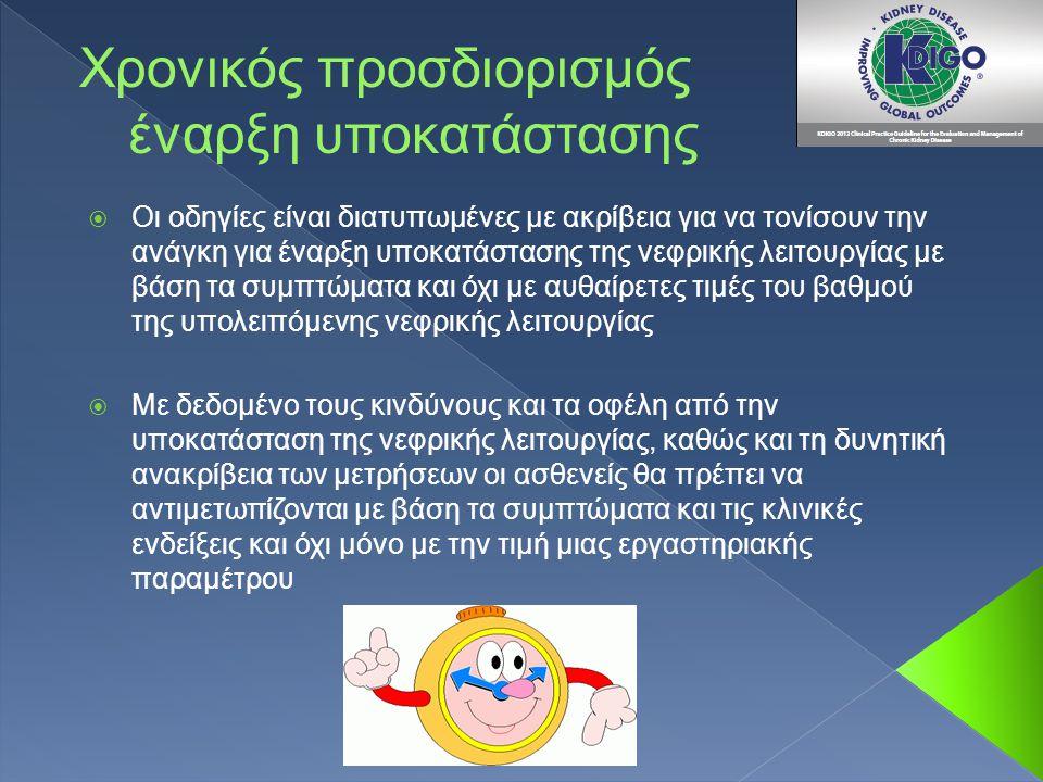 Χρονικός προσδιορισμός έναρξη υποκατάστασης  Οι οδηγίες είναι διατυπωμένες με ακρίβεια για να τονίσουν την ανάγκη για έναρξη υποκατάστασης της νεφρικής λειτουργίας με βάση τα συμπτώματα και όχι με αυθαίρετες τιμές του βαθμού της υπολειπόμενης νεφρικής λειτουργίας  Με δεδομένο τους κινδύνους και τα οφέλη από την υποκατάσταση της νεφρικής λειτουργίας, καθώς και τη δυνητική ανακρίβεια των μετρήσεων οι ασθενείς θα πρέπει να αντιμετωπίζονται με βάση τα συμπτώματα και τις κλινικές ενδείξεις και όχι μόνο με την τιμή μιας εργαστηριακής παραμέτρου