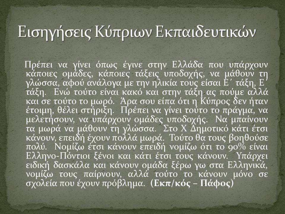 Πρέπει να γίνει όπως έγινε στην Ελλάδα που υπάρχουν κάποιες ομάδες, κάποιες τάξεις υποδοχής, να μάθουν τη γλώσσα, αφού ανάλογα με την ηλικία τους είσαι Ε΄ τάξη, Ε΄ τάξη.