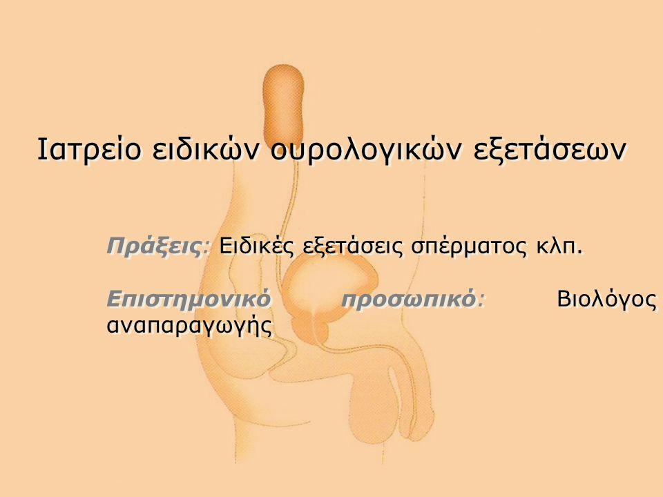 Ιατρείο ειδικών ουρολογικών εξετάσεων Πράξεις: Ειδικές εξετάσεις σπέρματος κλπ. Επιστημονικό προσωπικό: Βιολόγος αναπαραγωγής Ιατρείο ειδικών ουρολογι
