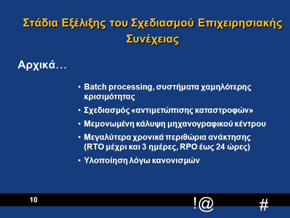 !@ # 11 Συστήματα νέας τεχνολογίας n Client Server / Distributed Processing Κρισιμότερα Συστήματα - Μικρότεροι χρόνοι ανάκτησης n On-line Processing n Παγκόσμιος ανταγωνισμός n Η επίδραση του Internet, αδιάκοπες συναλλαγές Μέγιστος χρόνος ανάκτησης 24 ώρες Το «πρόβλημα του 2000» αιτία δραστηριοποίησης Ανάκτηση χώρου εργασίας Ολοκληρωμένη προσέγγιση της «επιχειρησιακής συνέχειας» Στάδια Εξέλιξης του Σχεδιασμού Επιχειρησιακής Συνέχειας Σήμερα….