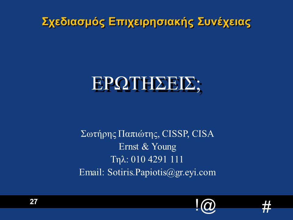 !@ # 27 Σχεδιασμός Επιχειρησιακής Συνέχειας ΕΡΩΤΗΣΕΙΣ; Σωτήρης Παπιώτης, CISSP, CISA Ernst & Young Τηλ: 010 4291 111 Εmail: Sotiris.Papiotis@gr.eyi.com