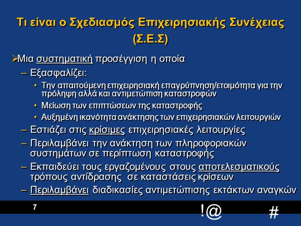 !@ # 8 Στόχοι του Σχεδιασμού Επιχειρησιακής Συνέχειας  Μείωση της έκθεσης των εργαζομένων σε κίνδυνο  Προστασία των περιουσιακών στοιχείων  Ελαχιστοποίηση του χρόνου διακοπής των εργασιών  Περιορισμό οικονομικών, λειτουργικών και άλλων επιπτώσεων  Καθορισμό εναλλακτικών τρόπων διεκπεραίωσης εργασιών  Εξειδικευμένο προσωπικό για διαχείριση κρίσεων & ανάκτηση εργασιών  Μείωση της έκθεσης των εργαζομένων σε κίνδυνο  Προστασία των περιουσιακών στοιχείων  Ελαχιστοποίηση του χρόνου διακοπής των εργασιών  Περιορισμό οικονομικών, λειτουργικών και άλλων επιπτώσεων  Καθορισμό εναλλακτικών τρόπων διεκπεραίωσης εργασιών  Εξειδικευμένο προσωπικό για διαχείριση κρίσεων & ανάκτηση εργασιών
