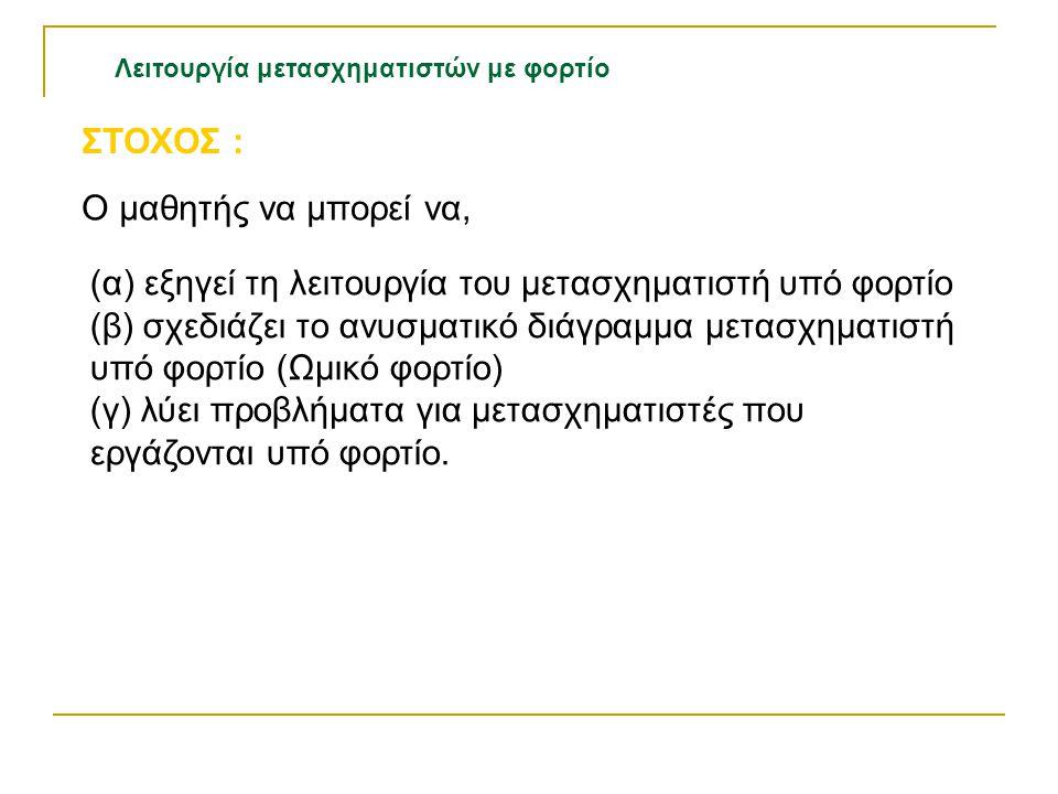Λειτουργία μετασχηματιστών με φορτίο Ο μαθητής να μπορεί να, ΣΤΟΧΟΣ : (α) εξηγεί τη λειτουργία του μετασχηματιστή υπό φορτίο (β) σχεδιάζει το ανυσματι