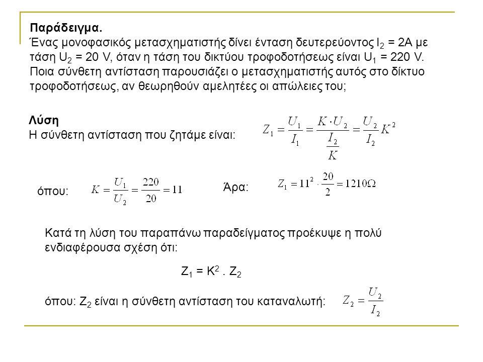 Παράδειγμα. Ένας μονοφασικός μετασχηματιστής δίνει ένταση δευτερεύοντος Ι 2 = 2Α με τάση U 2 = 20 V, όταν η τάση του δικτύου τροφοδοτήσεως είναι U 1 =