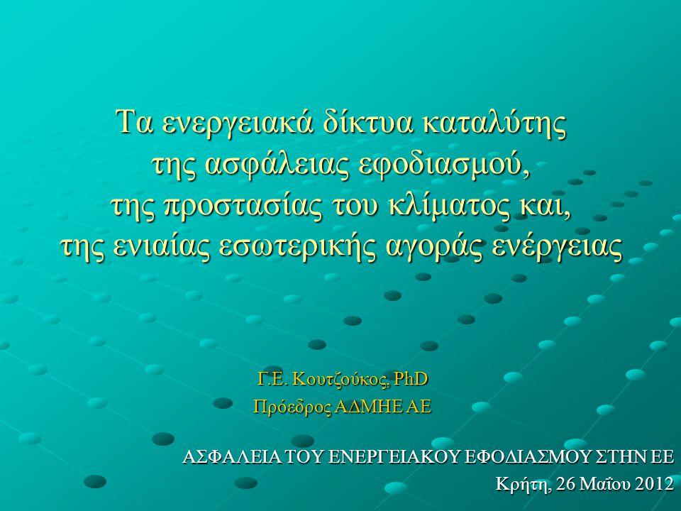 Τα ενεργειακά δίκτυα καταλύτης της ασφάλειας εφοδιασμού, της προστασίας του κλίματος και, της ενιαίας εσωτερικής αγοράς ενέργειας ΑΣΦΑΛΕΙΑ ΤΟΥ ΕΝΕΡΓΕΙΑΚΟΥ ΕΦΟΔΙΑΣΜΟΥ ΣΤΗΝ ΕΕ Κρήτη, 26 Μαΐου 2012 Γ.Ε.