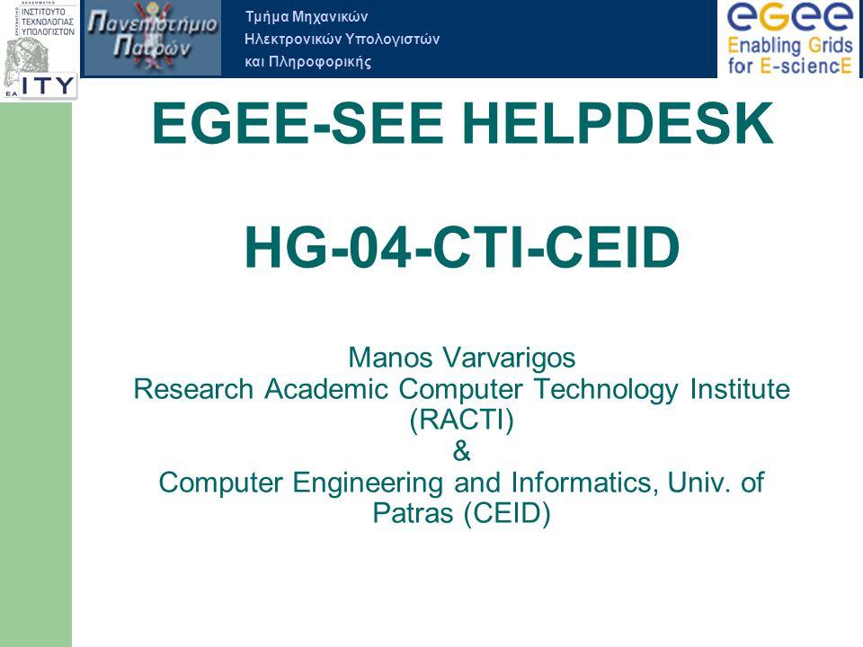 Τμήμα Μηχανικών Ηλεκτρονικών Υπολογιστών και Πληροφορικής EGEE-SEE HELPDESK Ορισµός των διαδικασιών υποστήριξης για την περιφέρεια Ορισµός των διαδικασιών κλιµάκωσης προβληµάτων και των πολιτικών υποστήριξης Ορισµός της δοµής της Support Team ∆ιαρκής έλεγχος σωστής λειτουργίας του EGEE-SEE Helpdesk και διασφάλιση των πολιτικών υποστήριξης δια µέσου τακτικού ελέγχου της προόδου των ανοιχτών δελτίων στο EGEE-SEE Helpdesk (TPM).
