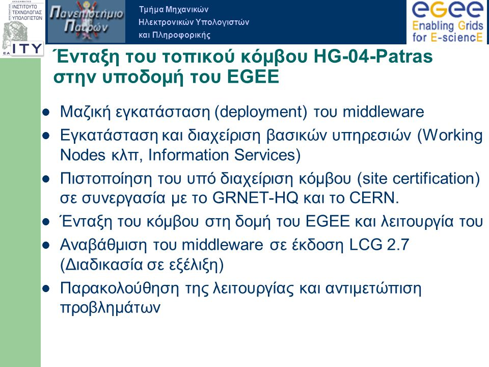 Τμήμα Μηχανικών Ηλεκτρονικών Υπολογιστών και Πληροφορικής Ένταξη του τοπικού κόµβου HG-04-Patras στην υποδοµή του EGEE Μαζική εγκατάσταση (deployment) του middleware Εγκατάσταση και διαχείριση βασικών υπηρεσιών (Working Nodes κλπ, Information Services) Πιστοποίηση του υπό διαχείριση κόµβου (site certification) σε συνεργασία µε το GRNET-HQ και το CERN.