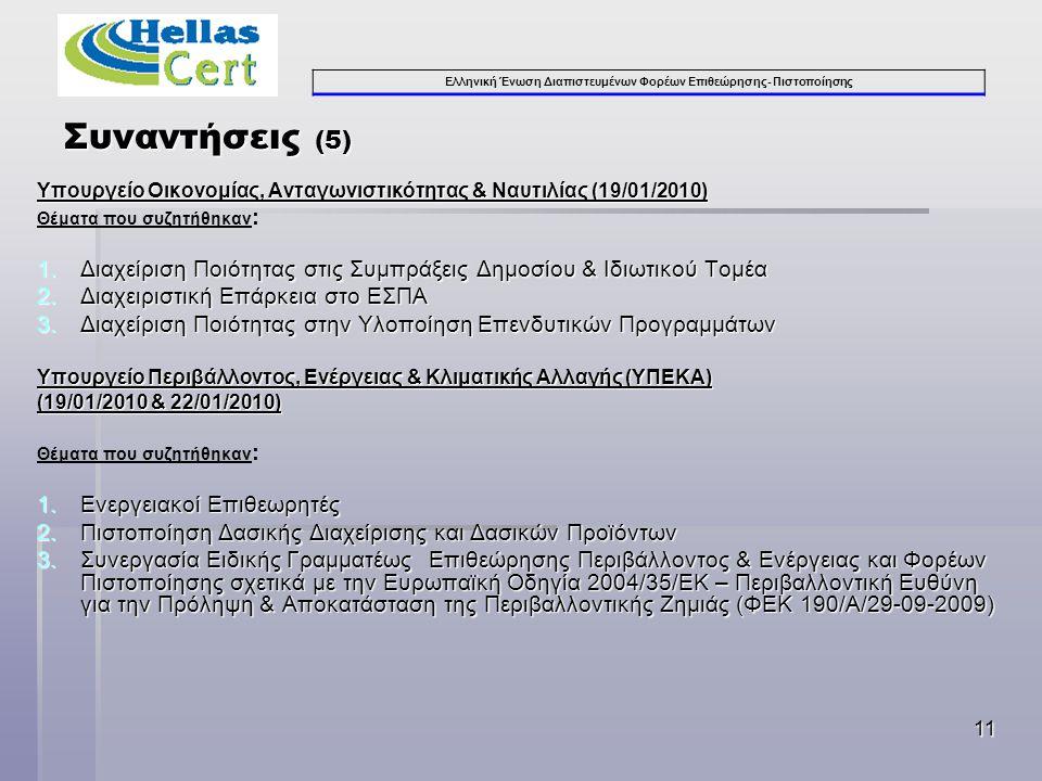 Ελληνική Ένωση Διαπιστευμένων Φορέων Επιθεώρησης- Πιστοποίησης 11 Υπουργείο Οικονομίας, Ανταγωνιστικότητας & Ναυτιλίας (19/01/2010) Θέματα που συζητήθηκαν : 1.Διαχείριση Ποιότητας στις Συμπράξεις Δημοσίου & Ιδιωτικού Τομέα 2.Διαχειριστική Επάρκεια στο ΕΣΠΑ 3.Διαχείριση Ποιότητας στην Υλοποίηση Επενδυτικών Προγραμμάτων Υπουργείο Περιβάλλοντος, Ενέργειας & Κλιματικής Αλλαγής (ΥΠΕΚΑ) (19/01/2010 & 22/01/2010) Θέματα που συζητήθηκαν : 1.Ενεργειακοί Επιθεωρητές 2.Πιστοποίηση Δασικής Διαχείρισης και Δασικών Προϊόντων 3.Συνεργασία Ειδικής Γραμματέως Επιθεώρησης Περιβάλλοντος & Ενέργειας και Φορέων Πιστοποίησης σχετικά με την Ευρωπαϊκή Οδηγία 2004/35/ΕΚ – Περιβαλλοντική Ευθύνη για την Πρόληψη & Αποκατάσταση της Περιβαλλοντικής Ζημιάς (ΦΕΚ 190/Α/29-09-2009) Συναντήσεις (5)