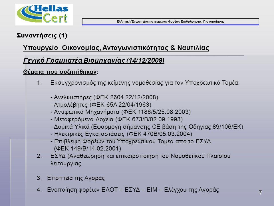Ελληνική Ένωση Διαπιστευμένων Φορέων Επιθεώρησης- Πιστοποίησης 7 Συναντήσεις (1) Υπουργείο Οικονομίας, Ανταγωνιστικότητας & Ναυτιλίας Γενικό Γραμματέα Βιομηχανίας (14/12/2009) Θέματα που συζητήθηκαν: 1.Εκσυγχρονισμός της κείμενης νομοθεσίας για τον Υποχρεωτικό Τομέα: - Ανελκυστήρες (ΦΕΚ 2604 22/12/2008) - Ατμολέβητες (ΦΕΚ 65Α 22/04/1963) - Ανυψωτικά Μηχανήματα (ΦΕΚ 1186/5/25.08.2003) - Μεταφερόμενα Δοχεία (ΦΕΚ 673/Β/02.09.1993) - Δομικά Υλικά (Εφαρμογή σήμανσης CE βάση της Οδηγίας 89/106/ΕΚ) - Ηλεκτρικές Εγκαταστάσεις (ΦΕΚ 470Β/05.03.2004) - Επίβλεψη Φορέων του Υποχρεωτικού Τομέα από το ΕΣΥΔ (ΦΕΚ 149/Β/14.02.2001) 2.ΕΣΥΔ (Αναθεώρηση και επικαιροποίηση του Νομοθετικού Πλαισίου λειτουργίας.