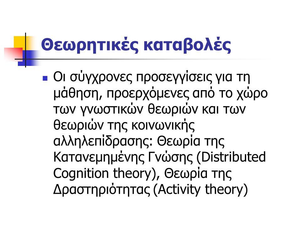 Θεωρητικές καταβολές Οι σύγχρονες προσεγγίσεις για τη μάθηση, προερχόμενες από το χώρο των γνωστικών θεωριών και των θεωριών της κοινωνικής αλληλεπίδρασης: Θεωρία της Κατανεμημένης Γνώσης (Distributed Cognition theory), Θεωρία της Δραστηριότητας (Activity theory)