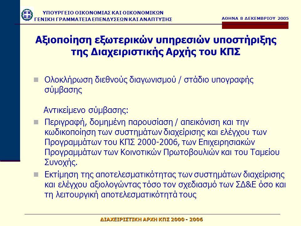 ΑΘΗΝΑ 8 ΔΕΚΕΜΒΡΙΟΥ 2005 ΥΠΟΥΡΓΕΙΟ ΟΙΚΟΝΟΜΙΑΣ ΚΑΙ ΟΙΚΟΝΟΜΙΚΩΝ ΓΕΝΙΚΗ ΓΡΑΜΜΑΤΕΙΑ ΕΠΕΝΔΥΣΕΩΝ ΚΑΙ ΑΝΑΠΤΥΞΗΣ ΔΙΑΧΕΙΡΙΣΤΙΚΗ ΑΡΧΗ ΚΠΣ 2000 - 2006 Αξιοποίηση εξωτερικών υπηρεσιών υποστήριξης της Διαχειριστικής Αρχής του ΚΠΣ Ολοκλήρωση διεθνούς διαγωνισμού / στάδιο υπογραφής σύμβασης Αντικείμενο σύμβασης: Περιγραφή, δομημένη παρουσίαση / απεικόνιση και την κωδικοποίηση των συστημάτων διαχείρισης και ελέγχου των Προγραμμάτων του ΚΠΣ 2000-2006, των Επιχειρησιακών Προγραμμάτων των Κοινοτικών Πρωτοβουλιών και του Ταμείου Συνοχής.