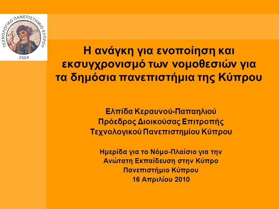 Η ανάγκη για ενοποίηση και εκσυγχρονισμό των νομοθεσιών για τα δημόσια πανεπιστήμια της Κύπρου Ελπίδα Κεραυνού-Παπαηλιού Πρόεδρος Διοικούσας Επιτροπής Τεχνολογικού Πανεπιστημίου Κύπρου Ημερίδα για το Νόμο-Πλαίσιο για την Ανώτατη Εκπαίδευση στην Κύπρο Πανεπιστήμιο Κύπρου 16 Απριλίου 2010