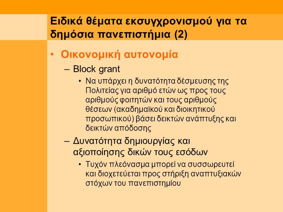 Ειδικά θέματα εκσυγχρονισμού για τα δημόσια πανεπιστήμια (2) Οικονομική αυτονομία –Block grant Να υπάρχει η δυνατότητα δέσμευσης της Πολιτείας για αριθμό ετών ως προς τους αριθμούς φοιτητών και τους αριθμούς θέσεων (ακαδημαϊκού και διοικητικού προσωπικού) βάσει δεικτών ανάπτυξης και δεικτών απόδοσης –Δυνατότητα δημιουργίας και αξιοποίησης δικών τους εσόδων Τυχόν πλεόνασμα μπορεί να συσσωρευτεί και διοχετεύεται προς στήριξη αναπτυξιακών στόχων του πανεπιστημίου