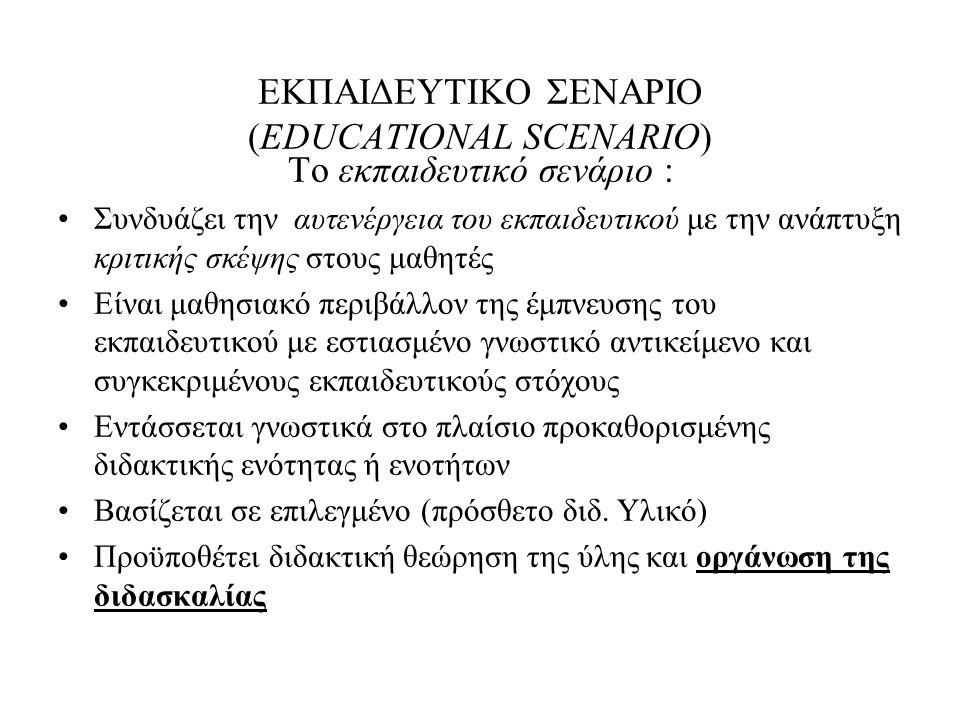 ΕΚΠΑΙΔΕΥΤΙΚΟ ΣΕΝΑΡΙΟ (EDUCATIONAL SCENARIO) Το εκπαιδευτικό σενάριο : Συνδυάζει την αυτενέργεια του εκπαιδευτικού με την ανάπτυξη κριτικής σκέψης στου