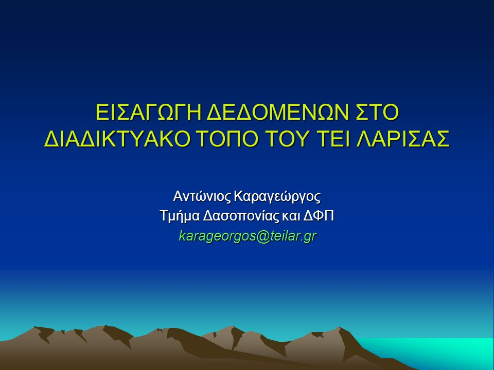 ΕΙΣΑΓΩΓΗ ΔΕΔΟΜΕΝΩΝ ΣΤΟ ΔΙΑΔΙΚΤΥΑΚΟ ΤΟΠΟ ΤΟΥ ΤΕΙ ΛΑΡΙΣΑΣ Αντώνιος Καραγεώργος Τμήμα Δασοπονίας και ΔΦΠ karageorgos@teilar.gr