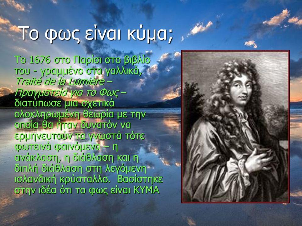 Το φως είναι κύμα; Τo 1676 στο Παρίσι στο βιβλίο του - γραμμένο στα γαλλικά, Traité de la Lumière – Πραγματεία για το Φως – διατύπωσε μια σχετικά ολοκληρωμένη θεωρία με την οποία θα ήταν δυνατόν να ερμηνευτούν τα γνωστά τότε φωτεινά φαινόμενα – η ανάκλαση, η διάθλαση και η διπλή διάθλαση στη λεγόμενη ισλανδική κρύσταλλο.